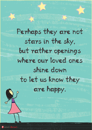Perhaps they are not stars in the sky, but rather openings where our loved ones shine down to let us know they are happy.